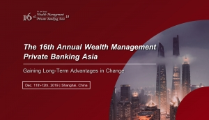 The 16th Annual Wealth Management and Private Banking Asia (Shanghai) 11-12 Dec 2019